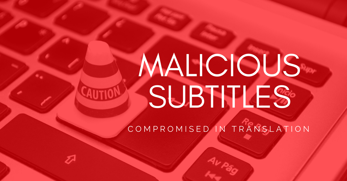 Compromised in Translation - How Hackers Can Take Control of Your PCs with Subtitles