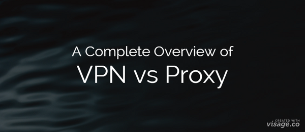 A complete overview of VPN vs Proxy